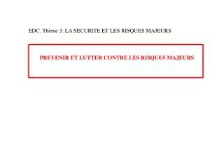 EDC. Thème 3. LA SECURITE ET LES RISQUES MAJEURS PREVENIR ET LUTTER CONTRE LES RISQUES MAJEURS