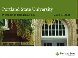 Portland State University Welcome to HRascals Plus!	June 6, 2008