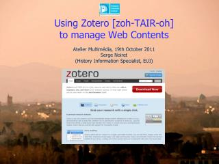 Using  Zotero [ zoh -TAIR-oh]  to  manage  Web  Contents Atelier  Multimédia , 19th  October  2011