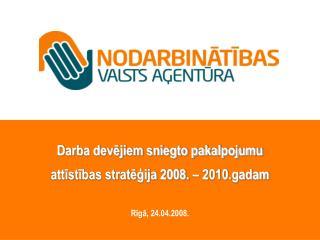 Darba devējiem sniegto pakalpojumu attīstības stratēģija 2008. – 2010.gadam Rīgā, 24.04.2008.
