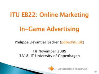 ITU EB22: Online Marketing In-Game Advertising Philippe Devantier Becker ( pdbe@itu.dk )