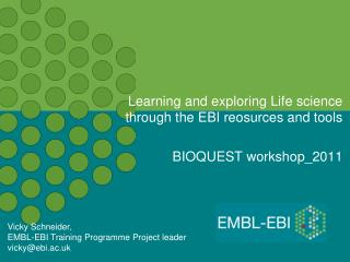 Learning and exploring Life science through the EBI reosurces and tools BIOQUEST workshop_2011