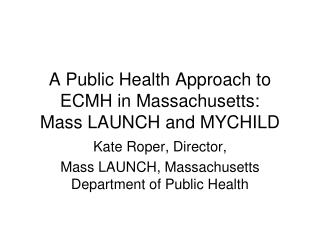 A Public Health Approach to ECMH in Massachusetts:  Mass LAUNCH and MYCHILD