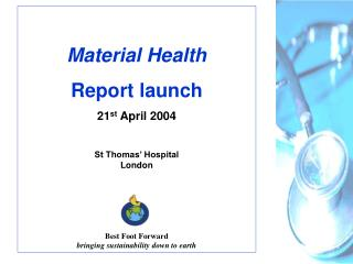 Material Health Report launch 21st April 2004  St Thomas  Hospital London       Best Foot Forward bringing sustainabilit
