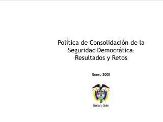 Política de Consolidación de la Seguridad Democrática :  Resultados y Retos Enero 2008