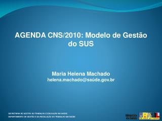 AGENDA CNS/2010: Modelo de Gestão do SUS Maria Helena Machado helena.machado@saúde.br