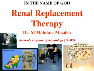 IN THE NAME OF GOD Renal Replacement Therapy Dr. M Mahdavi-Mazdeh