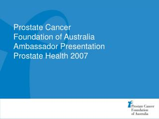 Prostate Cancer  Foundation of Australia Ambassador Presentation Prostate Health 2007
