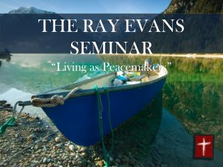 "THE RAY EVANS SEMINAR ""Living as Peacemakers"""
