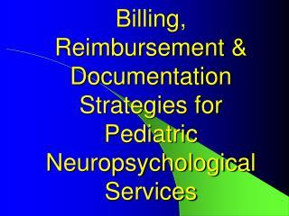 Billing,  Reimbursement & Documentation Strategies for Pediatric Neuropsychological Services