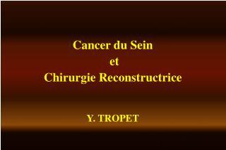 Cancer du Sein  et Chirurgie Reconstructrice Y. TROPET