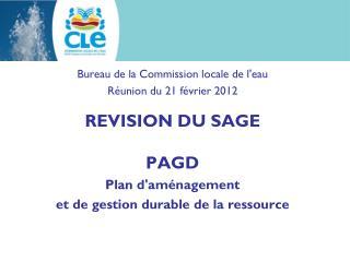Bureau de la Commission locale de l'eau Réunion du 21 février 2012 REVISION DU SAGE PAGD