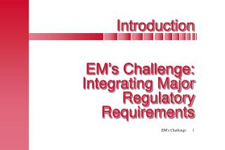 Introduction EM�s Challenge:  Integrating Major Regulatory Requirements