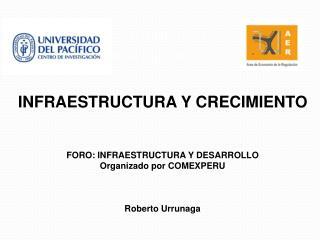 INFRAESTRUCTURA Y CRECIMIENTO FORO: INFRAESTRUCTURA Y DESARROLLO Organizado por COMEXPERU