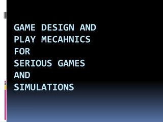 Game design and Play  mecahnics for Serious Games and Simulations