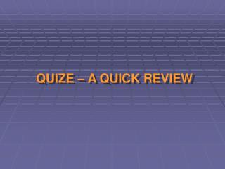 QUIZE � A QUICK REVIEW