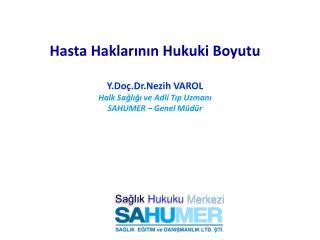 Hasta Haklarının Hukuki Boyutu Y.Doç.Dr.Nezih VAROL Halk Sağlığı ve Adli Tıp Uzmanı