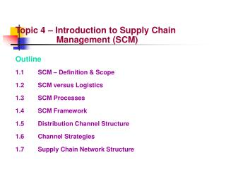 Topic 4 – Introduction to Supply Chain 			Management (SCM) Outline 1.1		SCM – Definition & Scope