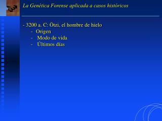 La Genética Forense aplicada a casos históricos  3200 a. C: Ötzi, el hombre de hielo Origen