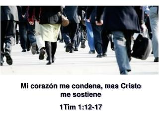 Mi corazón me condena, mas Cristo me sostiene 1Tim 1:12-17