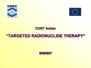 "COST Action  ""TARGETED RADIONUCLIDE THERAPY"" BM0607"