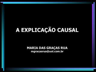 A EXPLICAÇÃO CAUSAL MARIA DAS GRAÇAS RUA mgracasrua@uol.br