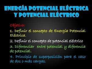 Objetivo :  1. Definir el concepto de Energía Potencial  Eléctrica .