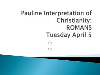 Pauline Interpretation of Christianity: ROMANS Tuesday April 5