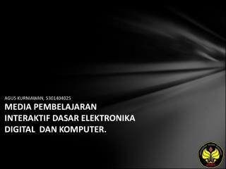 AGUS KURNIAWAN, 5301404025 MEDIA PEMBELAJARAN INTERAKTIF DASAR ELEKTRONIKA DIGITAL  DAN KOMPUTER.