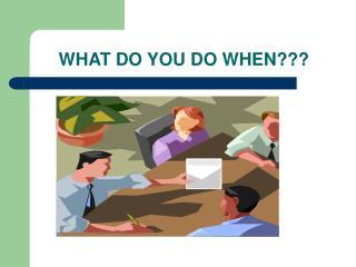 WHAT DO YOU DO WHEN???
