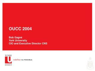 OUCC 2004 Bob Gagn é York University CIO and Executive Director CNS