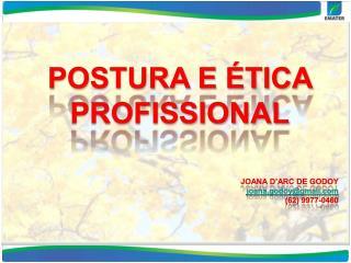 POSTURA E ÉTICA PROFISSIONAL JOANA D'ARC DE GODOY joana.godoy@gmail (62) 9977-0460
