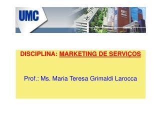 DISCIPLINA:  MARKETING DE SERVIÇOS Prof.: Ms. Maria Teresa Grimaldi Larocca