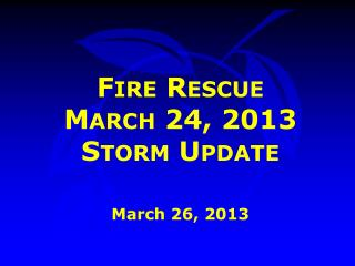 Fire Rescue  March 24, 2013 Storm Update March 26, 2013