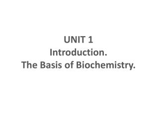 UNIT 1 Introduction.  The Basis of Biochemistry.