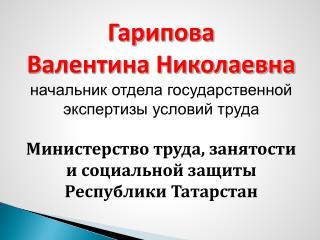 Гарипова Валентина Николаевна начальник отдела государственной экспертизы условий труда