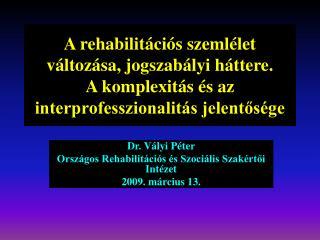 Dr. Vályi Péter Országos Rehabilitációs és Szociális Szakértői Intézet 2009. március 13.
