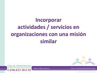 Incorporar  actividades / servicios en organizaciones con una misión similar