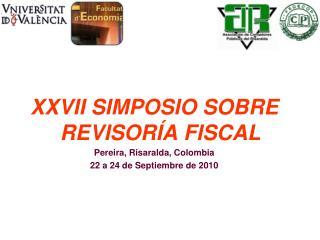 XXVII SIMPOSIO SOBRE REVISORÍA FISCAL Pereira, Risaralda, Colombia 22 a 24 de Septiembre de 2010
