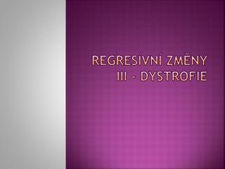 REGRESÍVNÍ ZMĚNY III - DYSTROFIE