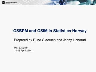 GSBPM  and GSIM in Statistics  Norway Prepared by Rune Gløersen and Jenny Linnerud