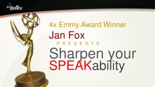 4x Emmy Award Winner Jan Fox      P R E S E N T S  Sharpen your SPEAK ability