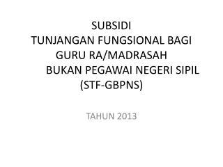 SUBSIDI  TUNJANGAN FUNGSIONAL BAGI GURU RA/MADRASAH  BUKAN PEGAWAI NEGERI SIPIL (STF-GBPNS)