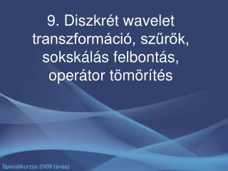 9. Diszkrét wavelet transzformáció, szűrők, sokskálás felbontás, operátor tömörítés