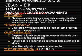IGREJA EVANGÉLICA S.O.S JESUS - E B LIÇÃO 10 – 06/05/2013     ORAÇÃO – A CHAVE DO AVIVAMENTO