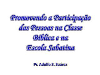 Promovendo a Participação das Pessoas na Classe Bíblica e na  Escola Sabatina