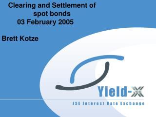 Clearing and Settlement of  spot bonds 03 February 2005 Brett Kotze
