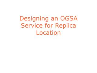Designing an OGSA Service for Replica Location