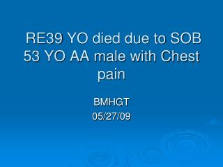 RE39 YO died due to SOB 53 YO AA male with Chest pain