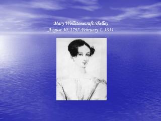 Mary Wollstonecraft Shelley August 30, 1797-February 1, 1851